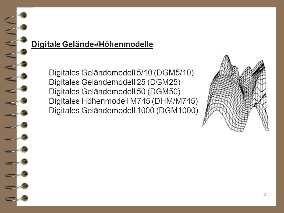 21 Digitale Gelände-/Höhenmodelle Digitales Geländemodell 5/10 (DGM5/10) Digitales Geländemodell 25 (DGM25) Digitales Geländemodell 50 (DGM50) Digitales Höhenmodell M745 (DHM/M745) Digitales Geländemodell 1000 (DGM1000)