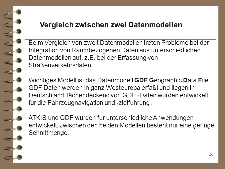 26 Vergleich zwischen zwei Datenmodellen Beim Vergleich von zweit Datenmodellen treten Probleme bei der Integration von Raumbezogenen Daten aus unterschiedlichen Datenmodellen auf, z.B.
