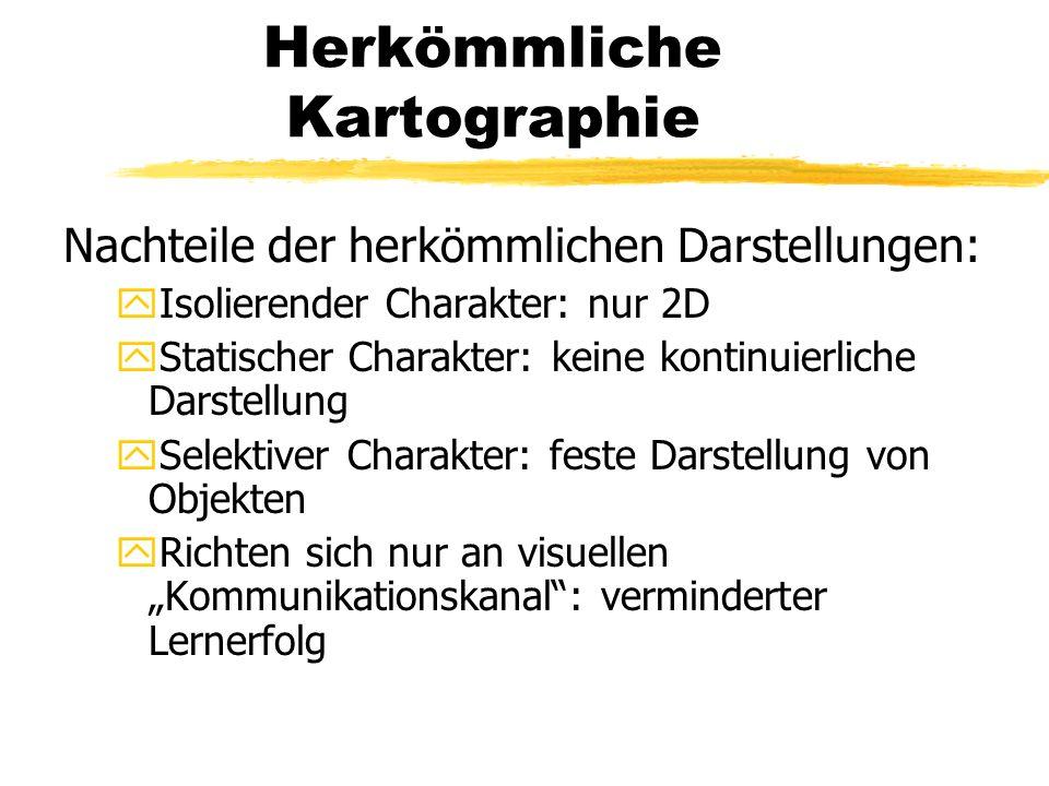 Herkömmliche Kartographie Nachteile der herkömmlichen Darstellungen: yIsolierender Charakter: nur 2D yStatischer Charakter: keine kontinuierliche Dars