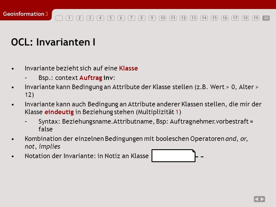 1234567891011121314151617181920 Geoinformation3 20 OCL: Invarianten I Invariante bezieht sich auf eine Klasse –Bsp.: context Auftrag inv: Invariante k