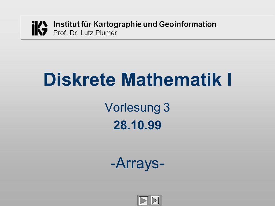 Institut für Kartographie und Geoinformation Prof. Dr. Lutz Plümer Diskrete Mathematik I Vorlesung 3 28.10.99 -Arrays-