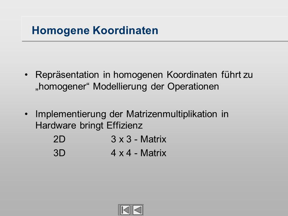 Homogene Koordinaten Repräsentation in homogenen Koordinaten führt zu homogener Modellierung der Operationen Implementierung der Matrizenmultiplikatio
