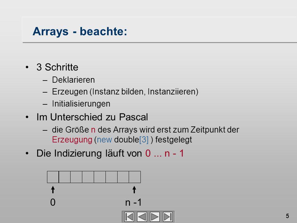 5 Arrays - beachte: 3 Schritte –Deklarieren –Erzeugen (Instanz bilden, Instanziieren) –Initialisierungen Im Unterschied zu Pascal –die Größe n des Arr