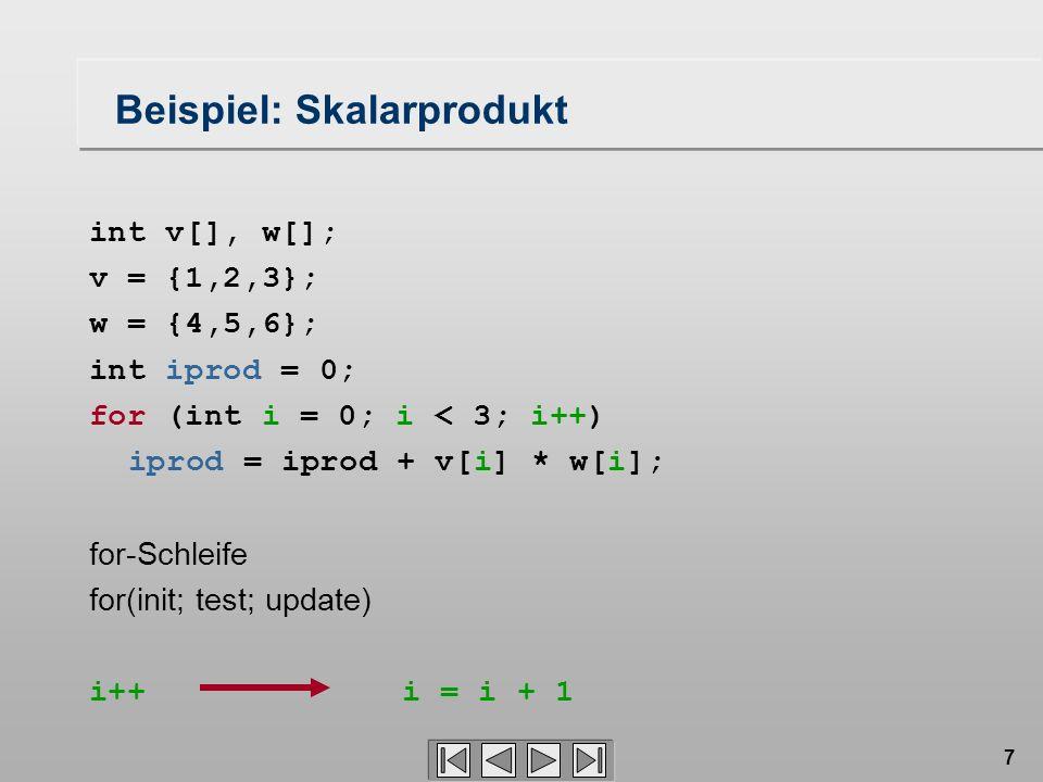 7 Beispiel: Skalarprodukt int v[], w[]; v = {1,2,3}; w = {4,5,6}; int iprod = 0; for (int i = 0; i < 3; i++) iprod = iprod + v[i] * w[i]; for-Schleife