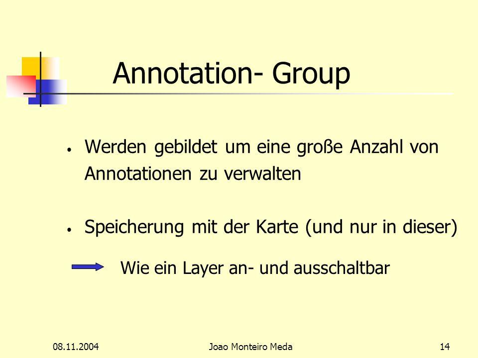 08.11.2004Joao Monteiro Meda14 Annotation- Group Werden gebildet um eine große Anzahl von Annotationen zu verwalten Speicherung mit der Karte (und nur in dieser) Wie ein Layer an- und ausschaltbar