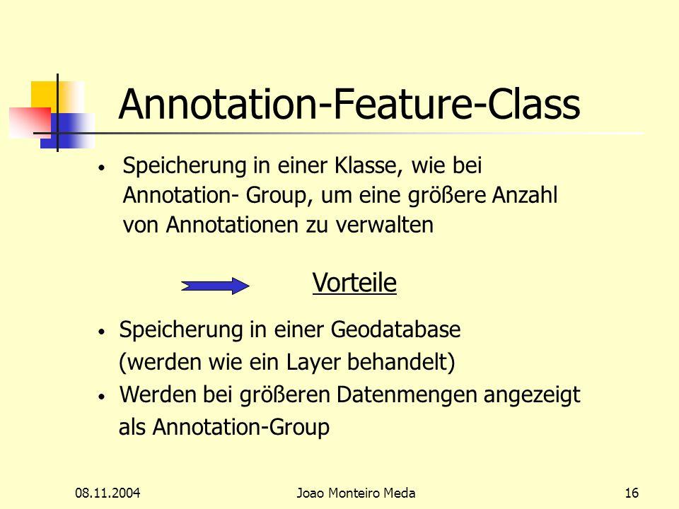 08.11.2004Joao Monteiro Meda16 Annotation-Feature-Class Speicherung in einer Klasse, wie bei Annotation- Group, um eine größere Anzahl von Annotationen zu verwalten Vorteile Speicherung in einer Geodatabase (werden wie ein Layer behandelt) Werden bei größeren Datenmengen angezeigt als Annotation-Group