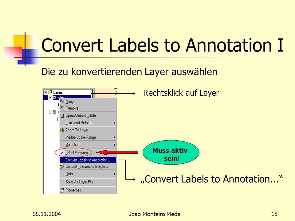 08.11.2004Joao Monteiro Meda18 Convert Labels to Annotation I Die zu konvertierenden Layer auswählen Rechtsklick auf Layer Convert Labels to Annotation...