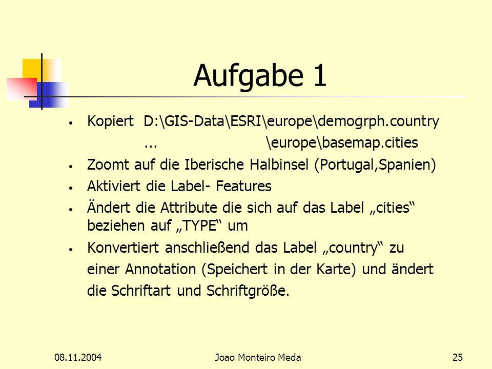 08.11.2004Joao Monteiro Meda25 Aufgabe 1 Kopiert D:\GIS-Data\ESRI\europe\demogrph.country...\europe\basemap.cities Zoomt auf die Iberische Halbinsel (Portugal,Spanien) Aktiviert die Label- Features Ändert die Attribute die sich auf das Label cities beziehen auf TYPE um Konvertiert anschließend das Label country zu einer Annotation (Speichert in der Karte) und ändert die Schriftart und Schriftgröße.