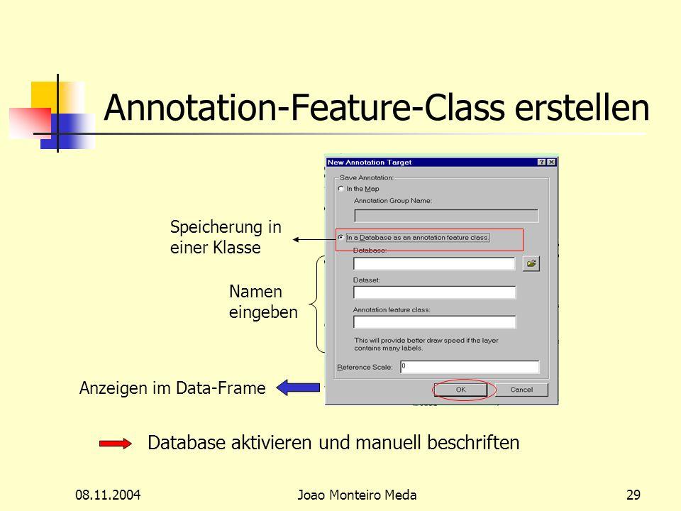 08.11.2004Joao Monteiro Meda29 Annotation-Feature-Class erstellen Speicherung in einer Klasse Namen eingeben Anzeigen im Data-Frame Database aktivieren und manuell beschriften