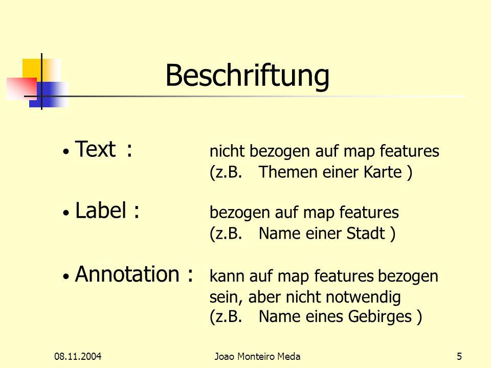 08.11.2004Joao Monteiro Meda5 Beschriftung Text : nicht bezogen auf map features (z.B.Themen einer Karte ) Label : bezogen auf map features (z.B.Name einer Stadt ) Annotation : kann auf map features bezogen sein, aber nicht notwendig (z.B.Name eines Gebirges )