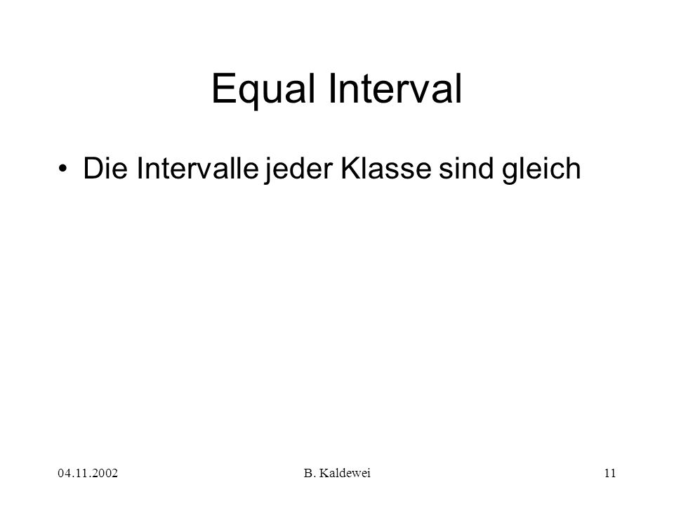 04.11.2002B. Kaldewei11 Die Intervalle jeder Klasse sind gleich Equal Interval