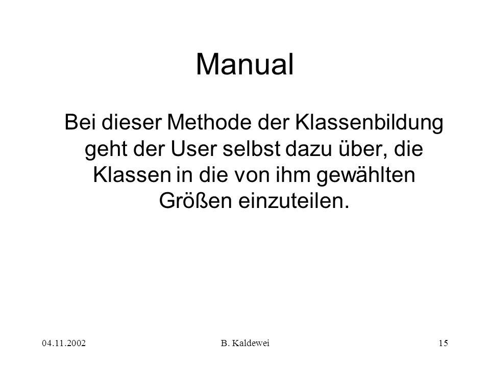 04.11.2002B. Kaldewei15 Manual Bei dieser Methode der Klassenbildung geht der User selbst dazu über, die Klassen in die von ihm gewählten Größen einzu
