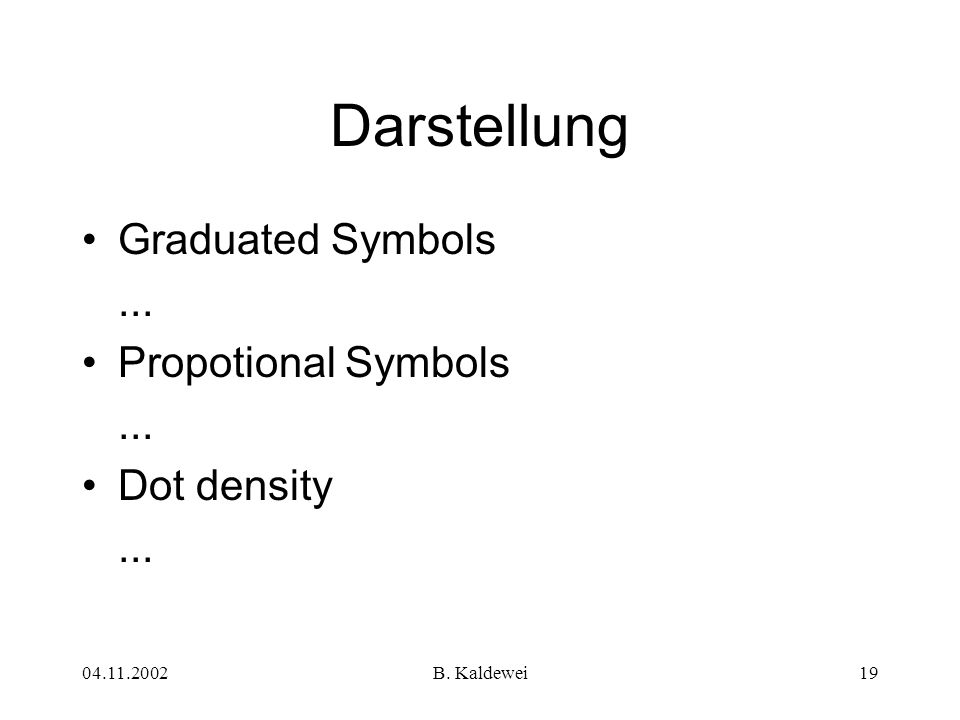 04.11.2002B. Kaldewei19 Darstellung Graduated Symbols... Propotional Symbols... Dot density...