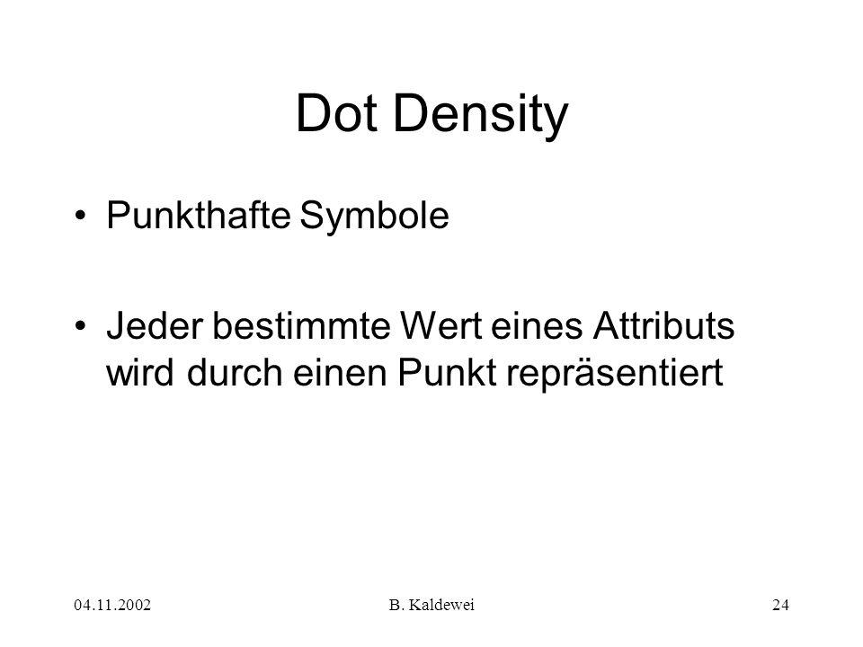 04.11.2002B. Kaldewei24 Dot Density Punkthafte Symbole Jeder bestimmte Wert eines Attributs wird durch einen Punkt repräsentiert