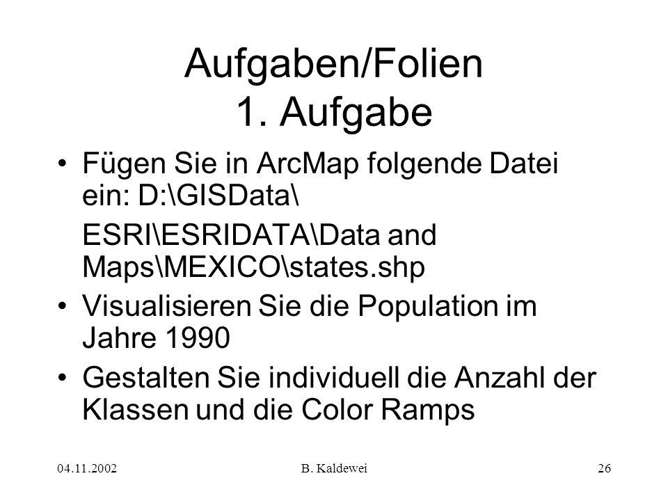 04.11.2002B. Kaldewei26 Aufgaben/Folien 1. Aufgabe Fügen Sie in ArcMap folgende Datei ein: D:\GISData\ ESRI\ESRIDATA\Data and Maps\MEXICO\states.shp V