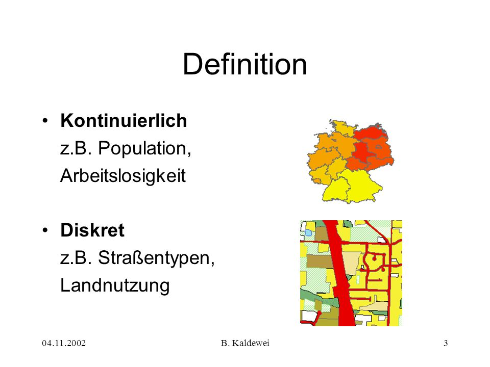 04.11.2002B. Kaldewei3 Definition Kontinuierlich z.B. Population, Arbeitslosigkeit Diskret z.B. Straßentypen, Landnutzung