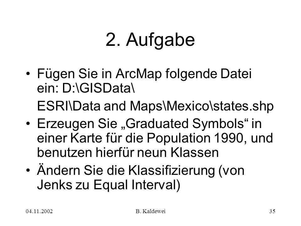 04.11.2002B. Kaldewei35 2. Aufgabe Fügen Sie in ArcMap folgende Datei ein: D:\GISData\ ESRI\Data and Maps\Mexico\states.shp Erzeugen Sie Graduated Sym