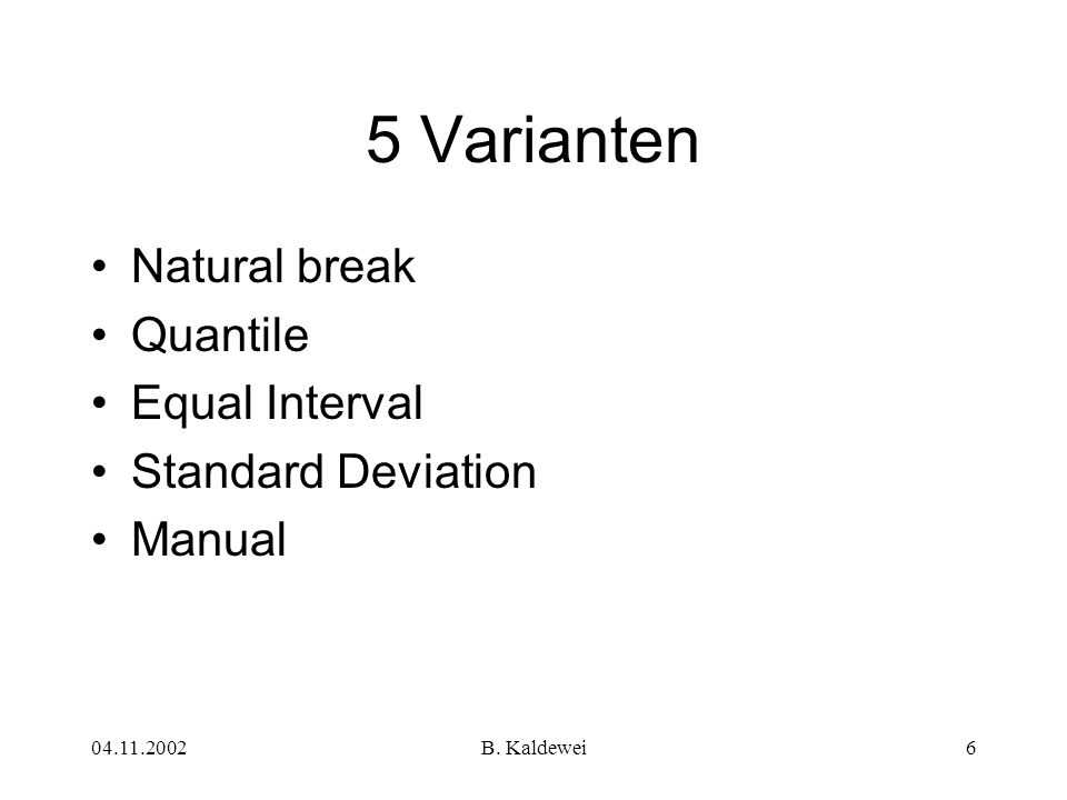 04.11.2002B. Kaldewei6 5 Varianten Natural break Quantile Equal Interval Standard Deviation Manual