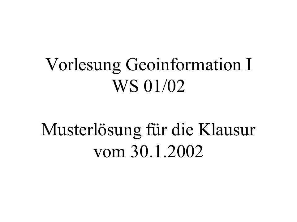 Vorlesung Geoinformation I WS 01/02 Musterlösung für die Klausur vom 30.1.2002