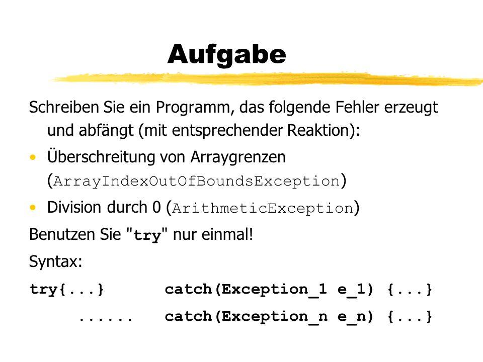 Aufgabe Schreiben Sie ein Programm, das folgende Fehler erzeugt und abfängt (mit entsprechender Reaktion): Überschreitung von Arraygrenzen ( ArrayIndexOutOfBoundsException ) Division durch 0 ( ArithmeticException ) Benutzen Sie try nur einmal.