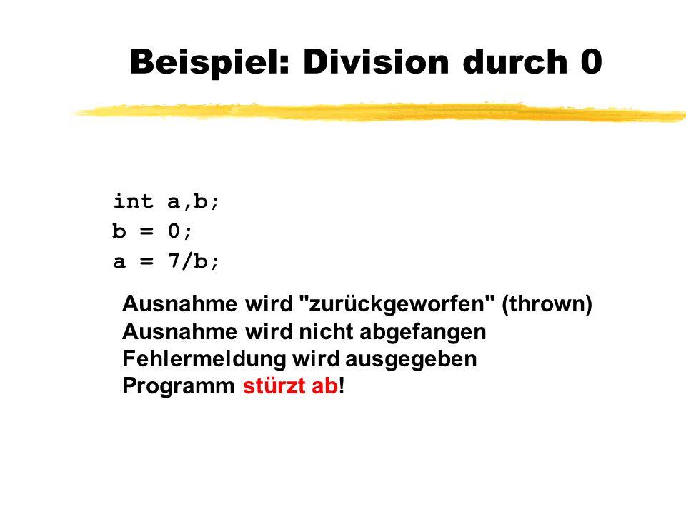 Beispiel: Division durch 0 try { int a,b; b = 0; a = 7/b; } catch(Exception e) { a = 0; } Ausnahme wird