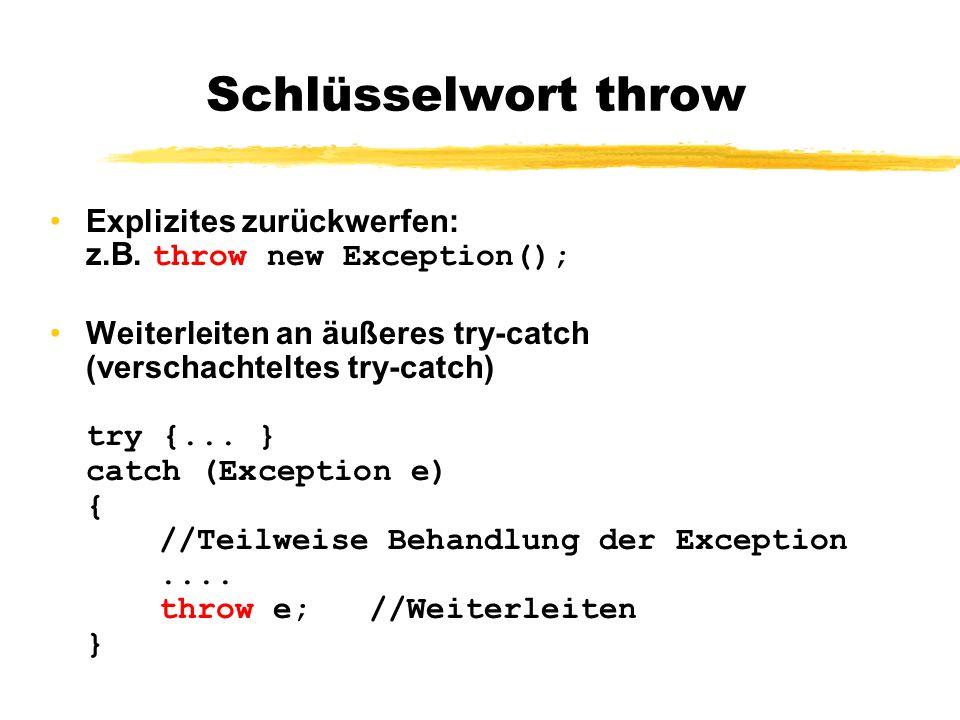 Schlüsselwort throw Explizites zurückwerfen: z.B. throw new Exception(); Weiterleiten an äußeres try-catch (verschachteltes try-catch) try {... } catc