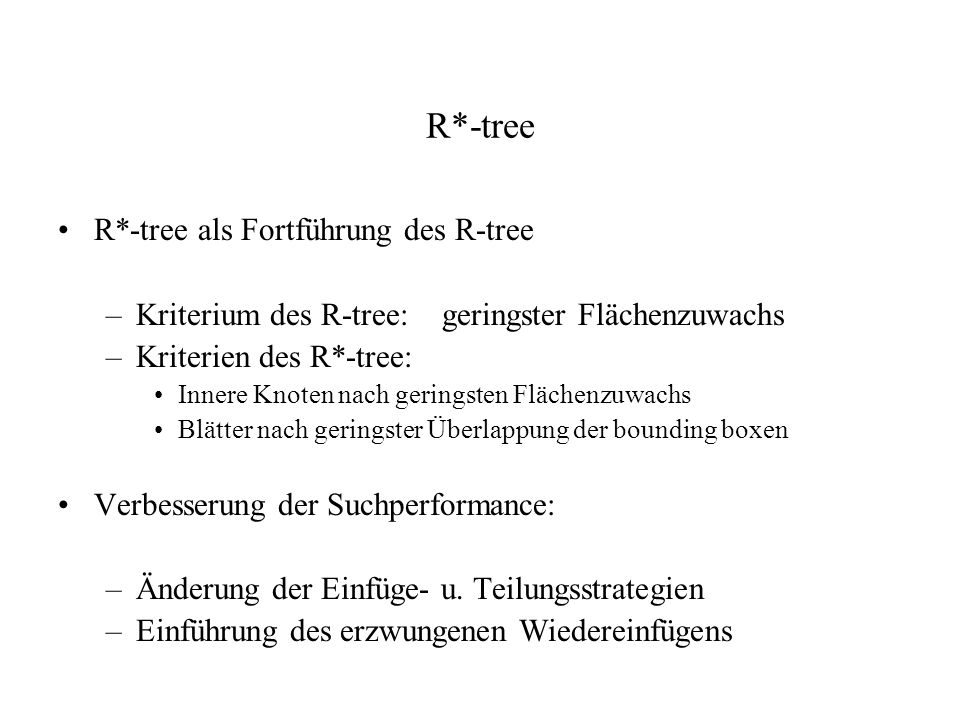 R*-tree R*-tree als Fortführung des R-tree –Kriterium des R-tree:geringster Flächenzuwachs –Kriterien des R*-tree: Innere Knoten nach geringsten Fläch