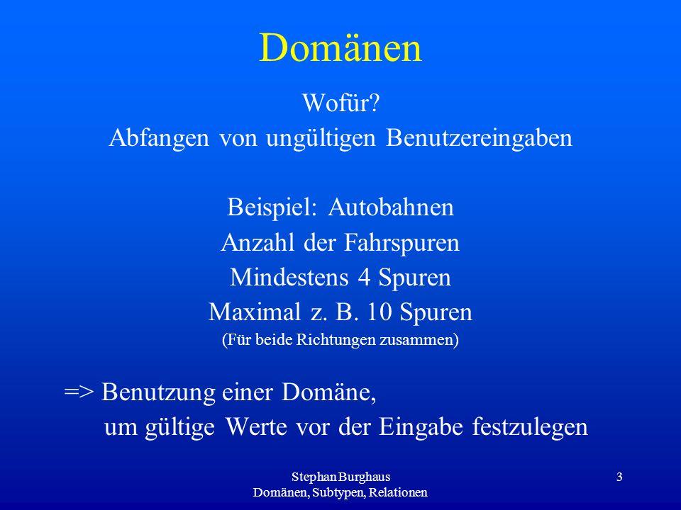 Stephan Burghaus Domänen, Subtypen, Relationen 4 Domänentypen Range Value –Vorgabe von Grenzwerten, in denen sich das Attribut des Objekts bewegen darf.