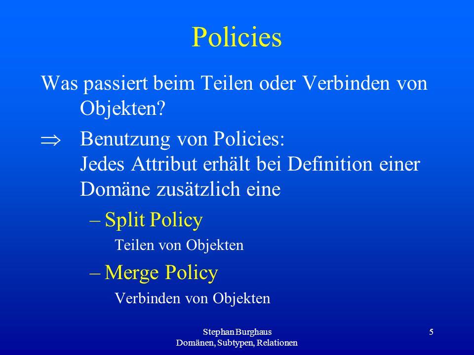 Stephan Burghaus Domänen, Subtypen, Relationen 5 Policies Was passiert beim Teilen oder Verbinden von Objekten? Benutzung von Policies: Jedes Attribut