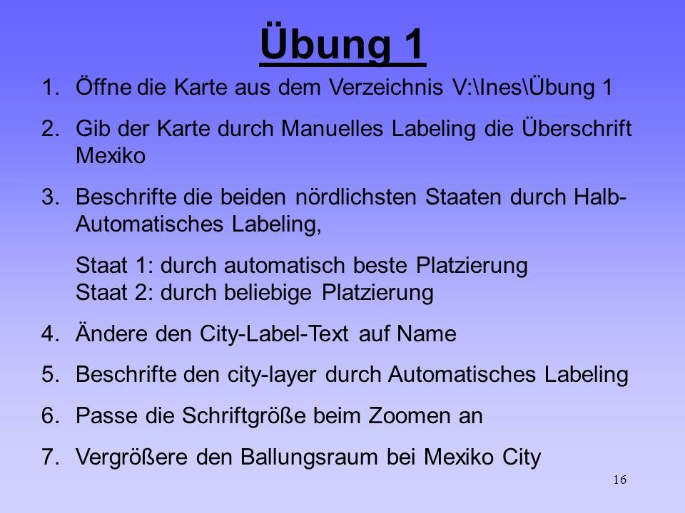 16 Übung 1 1.Öffne die Karte aus dem Verzeichnis V:\Ines\Übung 1 2.Gib der Karte durch Manuelles Labeling die Überschrift Mexiko 3.Beschrifte die beiden nördlichsten Staaten durch Halb- Automatisches Labeling, Staat 1: durch automatisch beste Platzierung Staat 2: durch beliebige Platzierung 4.Ändere den City-Label-Text auf Name 5.Beschrifte den city-layer durch Automatisches Labeling 6.Passe die Schriftgröße beim Zoomen an 7.Vergrößere den Ballungsraum bei Mexiko City