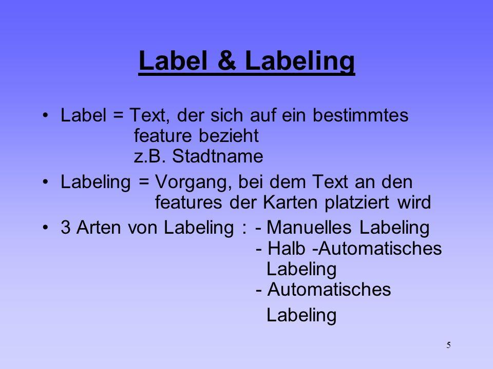 5 Label & Labeling Label = Text, der sich auf ein bestimmtes feature bezieht z.B. Stadtname Labeling = Vorgang, bei dem Text an den features der Karte