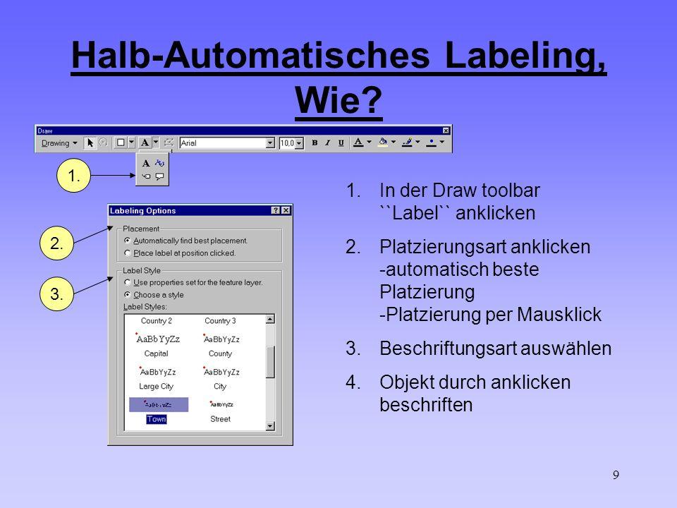 9 Halb-Automatisches Labeling, Wie? 1.In der Draw toolbar ``Label`` anklicken 2.Platzierungsart anklicken -automatisch beste Platzierung -Platzierung