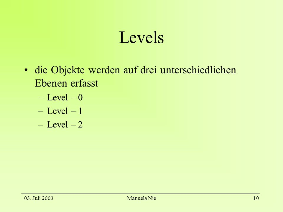 03. Juli 2003Manuela Nie10 Levels die Objekte werden auf drei unterschiedlichen Ebenen erfasst –Level – 0 –Level – 1 –Level – 2