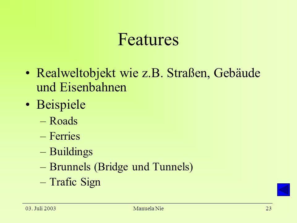 03. Juli 2003Manuela Nie23 Features Realweltobjekt wie z.B. Straßen, Gebäude und Eisenbahnen Beispiele –Roads –Ferries –Buildings –Brunnels (Bridge un