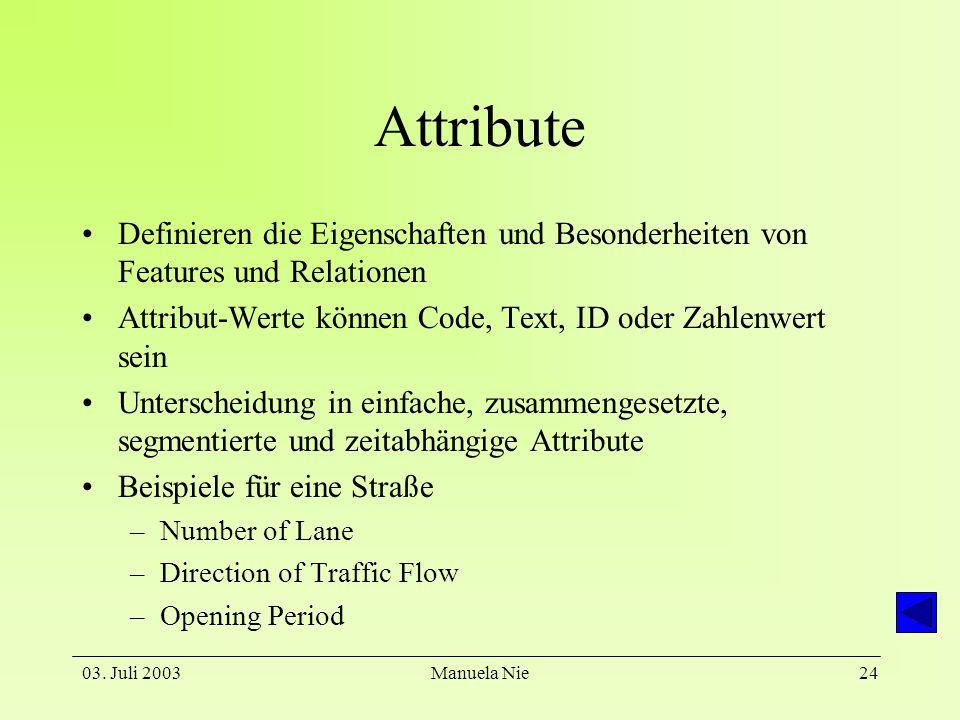 03. Juli 2003Manuela Nie24 Attribute Definieren die Eigenschaften und Besonderheiten von Features und Relationen Attribut-Werte können Code, Text, ID