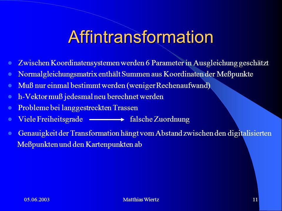 05.06.2003Matthias Wiertz10 Ähnlichkeitstransformation 4 Freiheitsgrade (Maßstab, Drehwinkel, und beide Verschiebungen) werden durch Ausgleichung bestimmt Methode genauer als mit Translationsvektoren durch Freiheitsgrade Funktioniert so: Punkte in beiden Systemen auf ein Schwerpunkt- koordinatensystem umrechnen diagonale Normalgleichungsmatrix aus 4 einzelnen Gleichungen je ein Transformationsparameter direkt berechnet Durchführung Ähnlichkeitstransformation bei Mapmatching- Anwendungen für jede Alternativtrasse (ni-m+1) mal