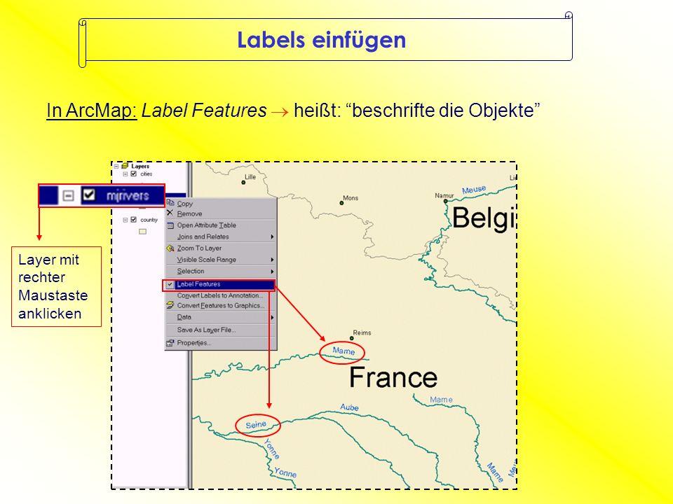 Labels einfügen In ArcMap: Label Features heißt: beschrifte die Objekte Layer mit rechter Maustaste anklicken