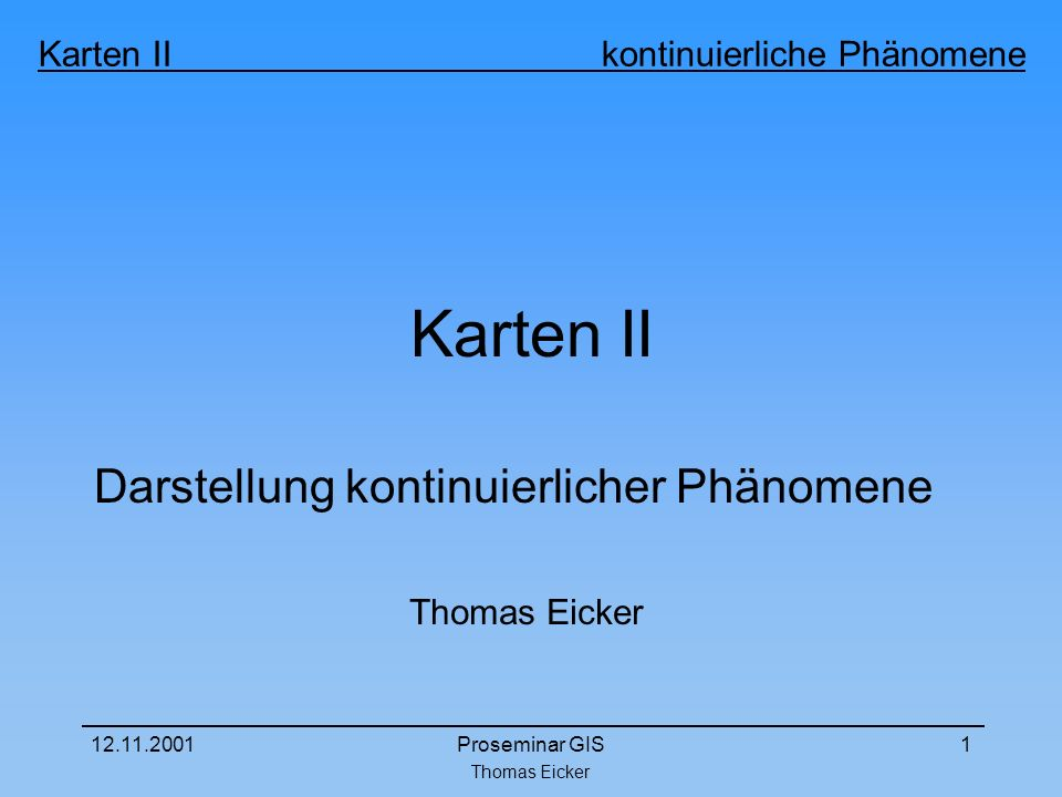 Thomas Eicker Karten II kontinuierliche Phänomene 12.11.2001Proseminar GIS1 Karten II Darstellung kontinuierlicher Phänomene Thomas Eicker