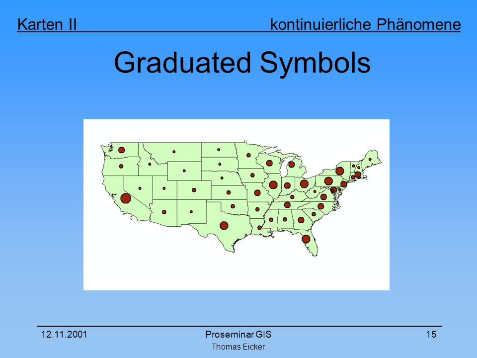 Thomas Eicker Karten II kontinuierliche Phänomene 12.11.2001Proseminar GIS15 Graduated Symbols