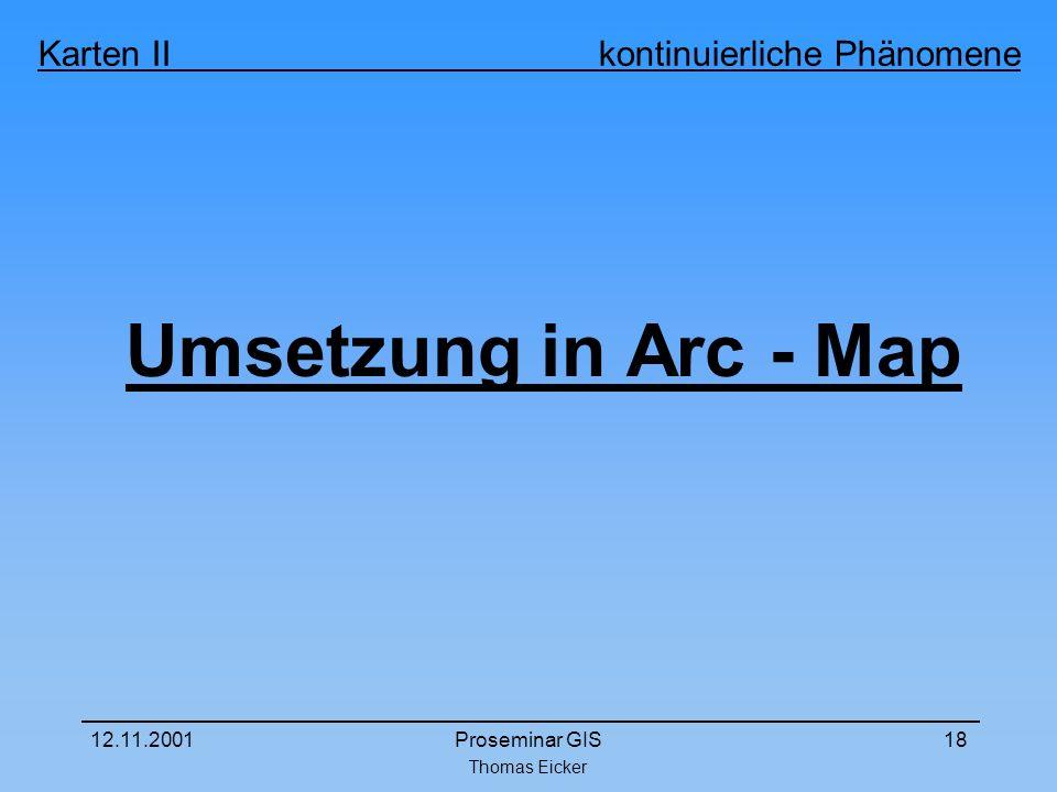 Thomas Eicker Karten II kontinuierliche Phänomene 12.11.2001Proseminar GIS18 Umsetzung in Arc - Map