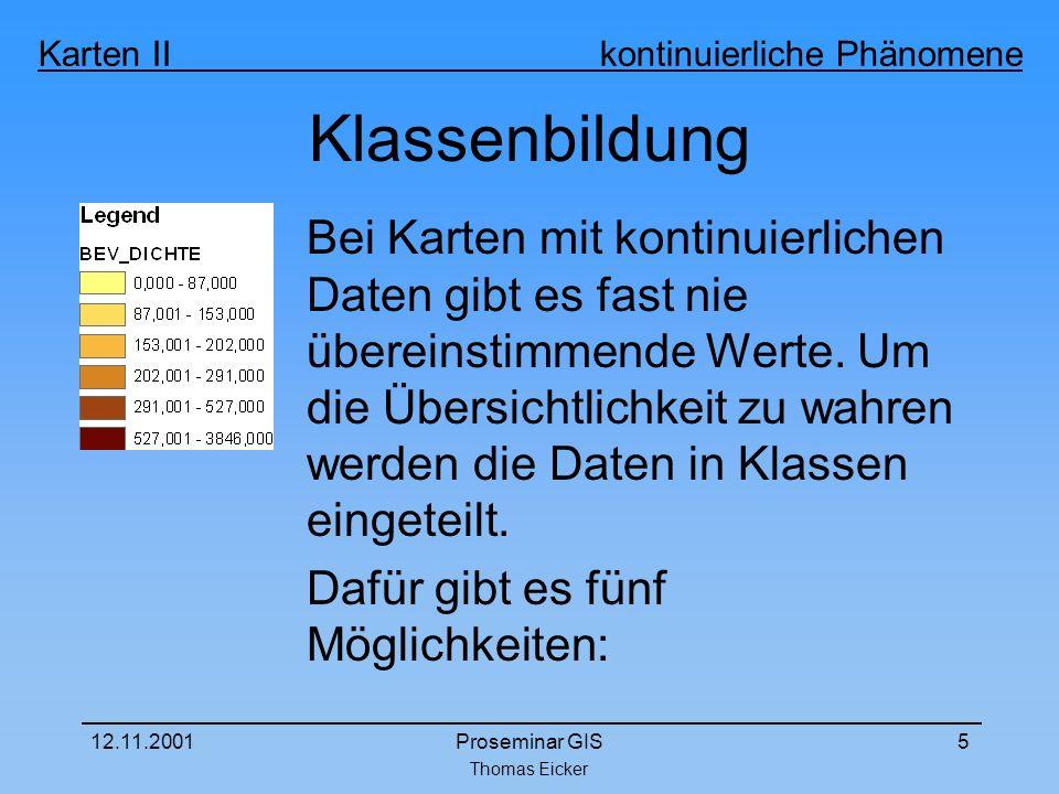 Thomas Eicker Karten II kontinuierliche Phänomene 12.11.2001Proseminar GIS5 Klassenbildung Bei Karten mit kontinuierlichen Daten gibt es fast nie übereinstimmende Werte.