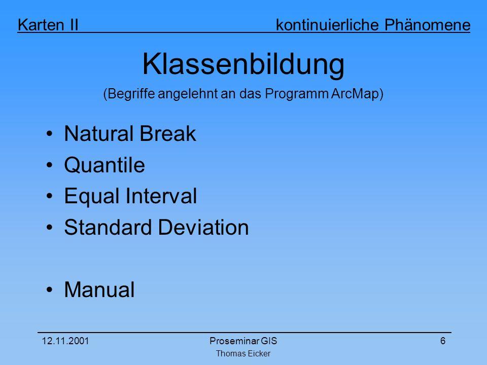 Thomas Eicker Karten II kontinuierliche Phänomene 12.11.2001Proseminar GIS6 Klassenbildung Natural Break Quantile Equal Interval Standard Deviation Manual (Begriffe angelehnt an das Programm ArcMap)