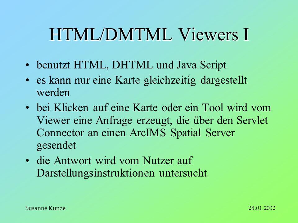 28.01.2002Susanne Kunze HTML/DMTML Viewers I benutzt HTML, DHTML und Java Script es kann nur eine Karte gleichzeitig dargestellt werden bei Klicken auf eine Karte oder ein Tool wird vom Viewer eine Anfrage erzeugt, die über den Servlet Connector an einen ArcIMS Spatial Server gesendet die Antwort wird vom Nutzer auf Darstellungsinstruktionen untersucht