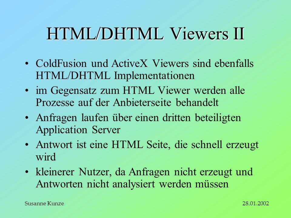 28.01.2002Susanne Kunze HTML/DHTML Viewers II ColdFusion und ActiveX Viewers sind ebenfalls HTML/DHTML Implementationen im Gegensatz zum HTML Viewer werden alle Prozesse auf der Anbieterseite behandelt Anfragen laufen über einen dritten beteiligten Application Server Antwort ist eine HTML Seite, die schnell erzeugt wird kleinerer Nutzer, da Anfragen nicht erzeugt und Antworten nicht analysiert werden müssen