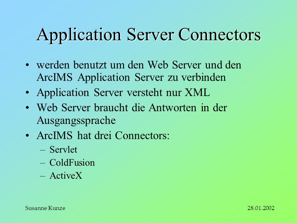 28.01.2002Susanne Kunze Application Server Connectors werden benutzt um den Web Server und den ArcIMS Application Server zu verbinden Application Server versteht nur XML Web Server braucht die Antworten in der Ausgangssprache ArcIMS hat drei Connectors: –Servlet –ColdFusion –ActiveX