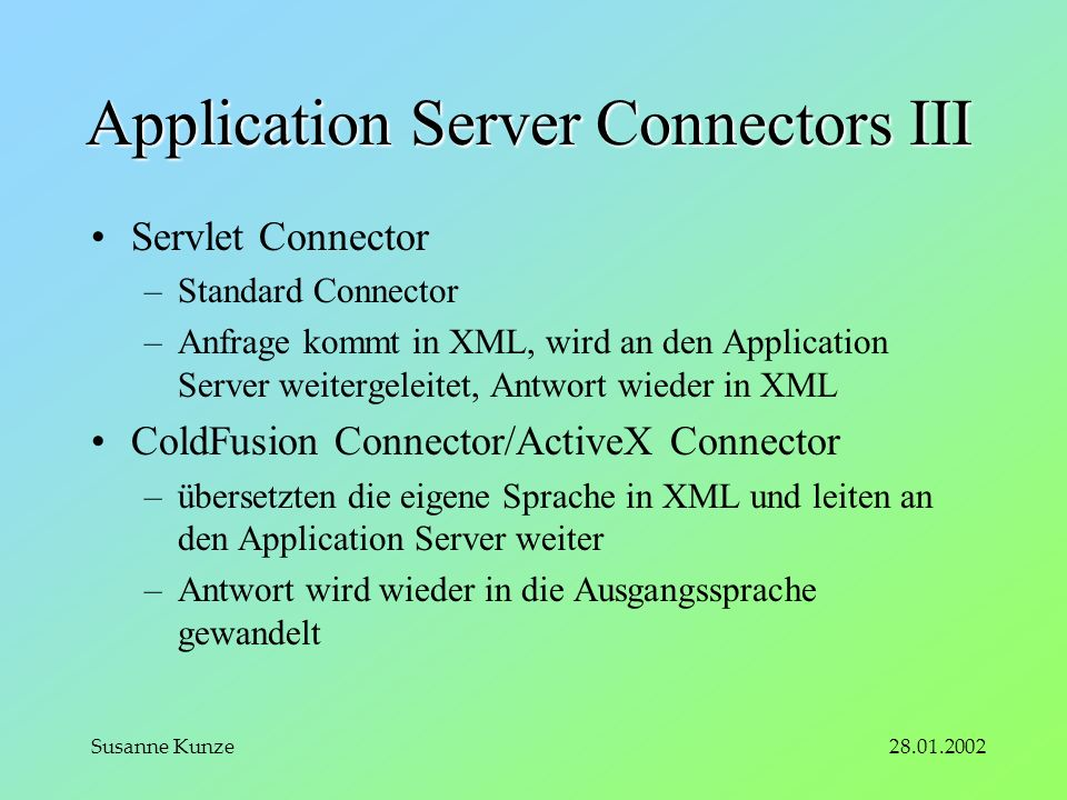 Susanne Kunze Application Server Connectors III Servlet Connector –Standard Connector –Anfrage kommt in XML, wird an den Application Server weitergeleitet, Antwort wieder in XML ColdFusion Connector/ActiveX Connector –übersetzten die eigene Sprache in XML und leiten an den Application Server weiter –Antwort wird wieder in die Ausgangssprache gewandelt
