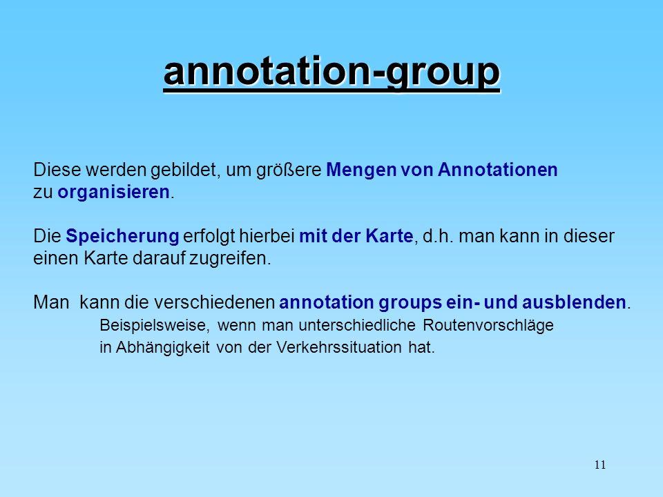 11 annotation-group Diese werden gebildet, um größere Mengen von Annotationen zu organisieren. Die Speicherung erfolgt hierbei mit der Karte, d.h. man