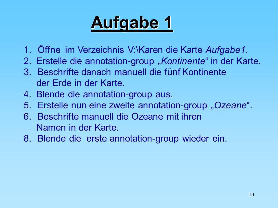 14 Aufgabe 1 1.Öffne im Verzeichnis V:\Karen die Karte Aufgabe1. 2. Erstelle die annotation-group Kontinente in der Karte. 3.Beschrifte danach manuell