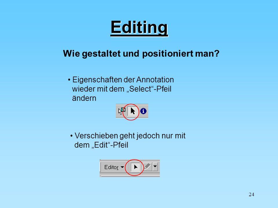 24 Editing Wie gestaltet und positioniert man? Eigenschaften der Annotation wieder mit dem Select-Pfeil ändern Verschieben geht jedoch nur mit dem Edi