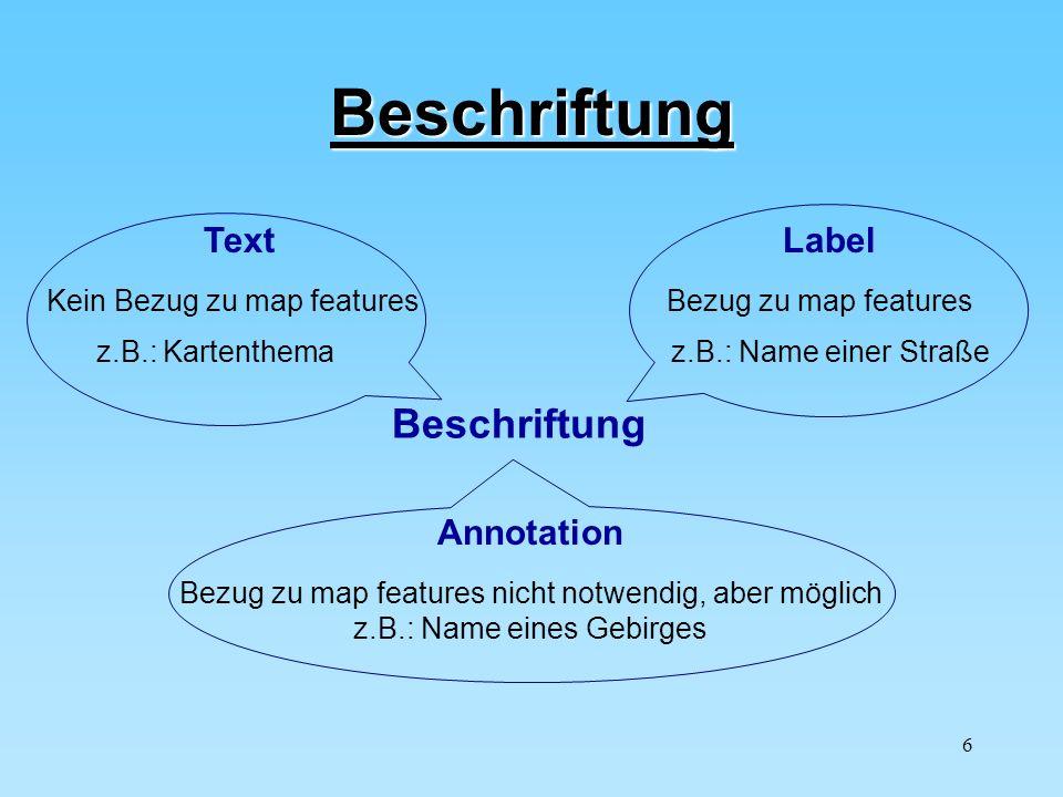 6 Beschriftung Beschriftung Text Kein Bezug zu map features z.B.: Kartenthema Label Bezug zu map features z.B.: Name einer Straße Annotation Bezug zu